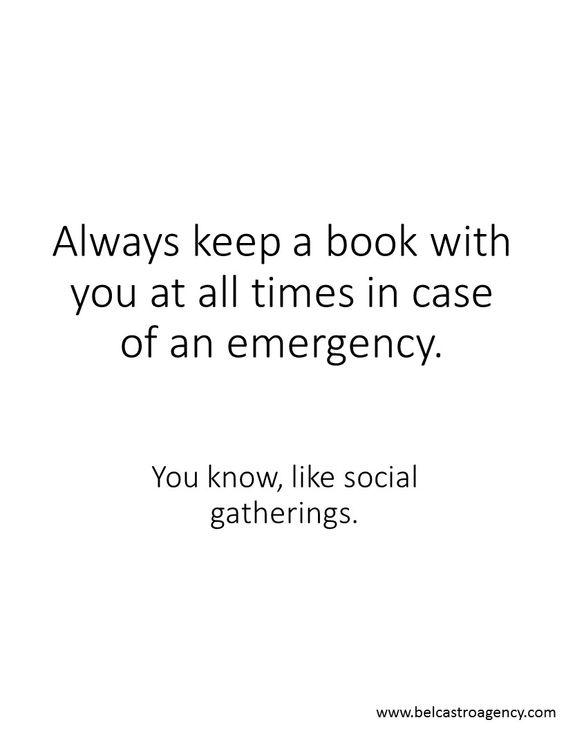 Habe immer ein Buch dabei, falls ein Notfall eintritt. Du weißt schon, sowas wie ein gesellschaftliches Zusammentreffen.