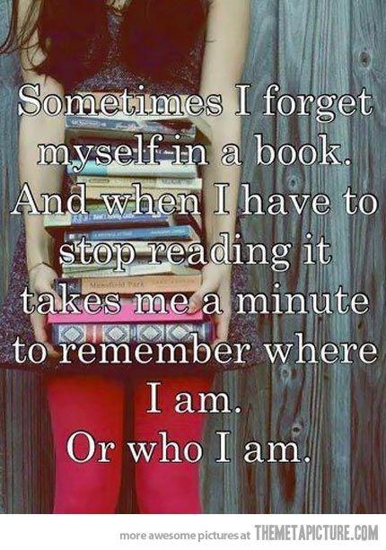 Manchmal vergesse ich mich in einem Buch und wenn ich aufhöre zu lesen braucht es erstmal eine Minute, bis ich wieder weiß, wo ich bin - oder wer.